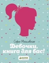 Софья Могилевская - Девочки, книга для вас