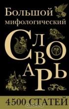 Александр Черницкий - Большой мифологический словарь