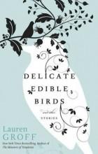 Lauren Groff - Delicate Edible Birds and Other Stories