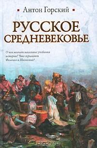 Антон Горский - Русское Средневековье