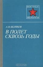 А. В. Беляков - В полет сквозь годы