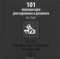 Кит Уайт - 101 полезная идея для художника и дизайнера