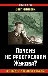 Олег Козинкин - Почему не расстреляли Жукова? В защиту Маршала Победы