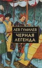 Лев Гумилев - Черная легенда. Друзья и недруги Великой степи