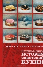 Ольга Сюткина,  Павел Сюткин - Непридуманная история советской кухни