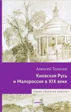 Алексей Толочко - Киевская Русь и Малороссия в XIX веке