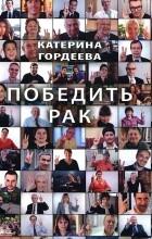 Катерина Гордеева - Победить рак