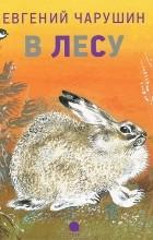 Евгений Чарушин - В лесу (сборник)