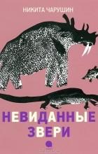 Н. Е. Чарушин - Невиданные звери