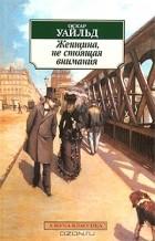 Оскар Уайльд - Женщина, не стоящая внимания (сборник)