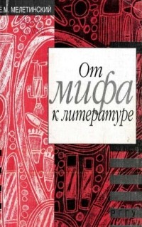 Е.М. Мелетинский - От мифа к литературе