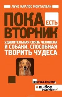 Луис Карлос Монталван - Пока есть Вторник. Удивительная связь человека и собаки, способная творить чудеса
