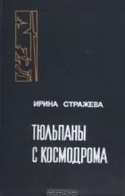 Ирина Стражева - Тюльпаны с космодрома