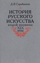 Д. В. Сарабьянов - История русского искусства второй половины XIX века