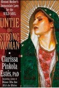Clarissa Pinkola Estes - Untie the Strong Woman: Blessed Mother's Immaculate Love for the Wild Soul