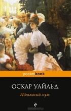 Оскар Уайльд - Идеальный муж. Веер леди Уиндермир. Как важно быть серьезным (сборник)