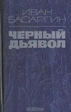 Иван Басаргин - Черный дьявол
