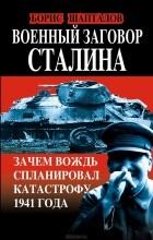Борис Шапталов - Военный заговор Сталина. Зачем Вождь спланировал катастрофу 1941 года