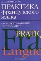 А. И. Иванченко - Практика французского языка. Сборник упражнений по грамматике