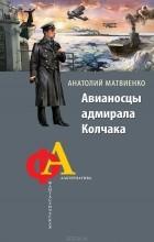 Анатолий Матвиенко - Авианосцы адмирала Колчака