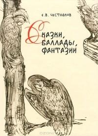 Е. В. Честняков - Сказки, баллады, фантазии