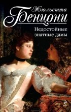 Жюльетта Бенцони - Недостойные знатные дамы