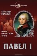 Александр Боханов - Павел I. Гамлет на русском троне