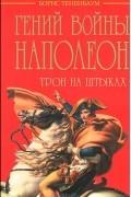 Борис Тененбаум - Гений войны Наполеон. Трон на штыках