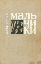 А. Рекемчук - Товарищ Ганс. Мальчики (сборник)