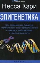 Несса Кэри - Эпигенетика. Как современная биология переписывает наши представления о генетике, заболеваниях и наследственности