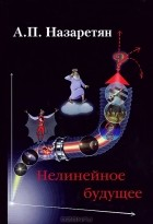 А. П. Назаретян - Нелинейное будущее
