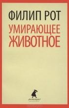 Филип Рот - Умирающее животное