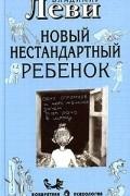 Владимир Леви - Как воспитывать родителей, или Новый нестандартный ребенок