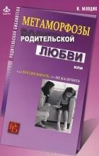 И. Ю. Млодик - Метаморфозы родительской любви, или Как воспитывать, но не калечить