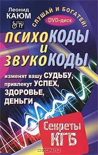 Леонид Каюм - Психокоды и звукокоды, которые изменят вашу судьбу, привлекут успех, здоровье, деньги. Секреты КГБ (+ DVD-ROM)