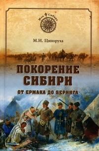 М. И. Ципоруха - Покорение Сибири. От Ермака до Беринга