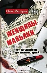 Олег Мазурин - Женщины-маньяки. От древности до наших дней
