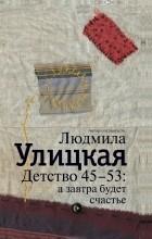 Людмила Улицкая - Детство 45-53. А завтра будет счастье