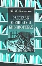 В. Н. Романенко - Рассказы о книгах и библиотеках
