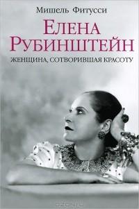 Мишель Фитусси - Елена Рубинштейн. Женщина, сотворившая красоту