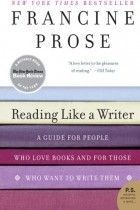 Francine Prose - Reading Like a Writer: A Guide for People Who Love Books and for Those Who Want to Write Them