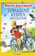Виктор Драгунский - Виктор Драгунский. Большая книга рассказов (сборник)