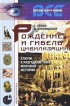 Г. Кваша, В. Курляндский — Рождение и гибель цивилизаций. Ключи к разгадкам тайн мировой истории