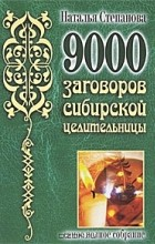 Наталья Степанова - 9000 заговоров сибирской целительницы