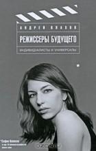 Андрей Плахов — Режиссеры будущего. Индивидуалисты и универсалы