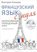 Виктория Килеева - Французский язык с нуля. Интенсивный упрощенный курс (+ CD-ROM)