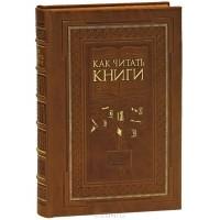 М. Адлер - Как читать книги. Руководство по чтению великих произведений (эксклюзивное подарочное издание)