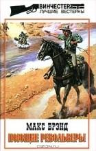 Макс Брэнд - Макс Брэнд. Избранные сочинения. Том 3. Поющие револьверы (сборник)
