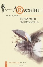 Татьяна Туринская - Когда меня ты позовешь...