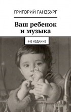 Григорий Изралиевич Ганзбург - Ваш ребёнок и музыка